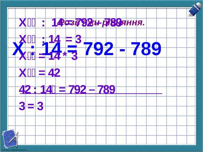 Х : 14 = 792 - 789 Розв'яжи рівняння. Х : 14 = 792 – 789 Х : 14 = 3 Х = 14 * ...