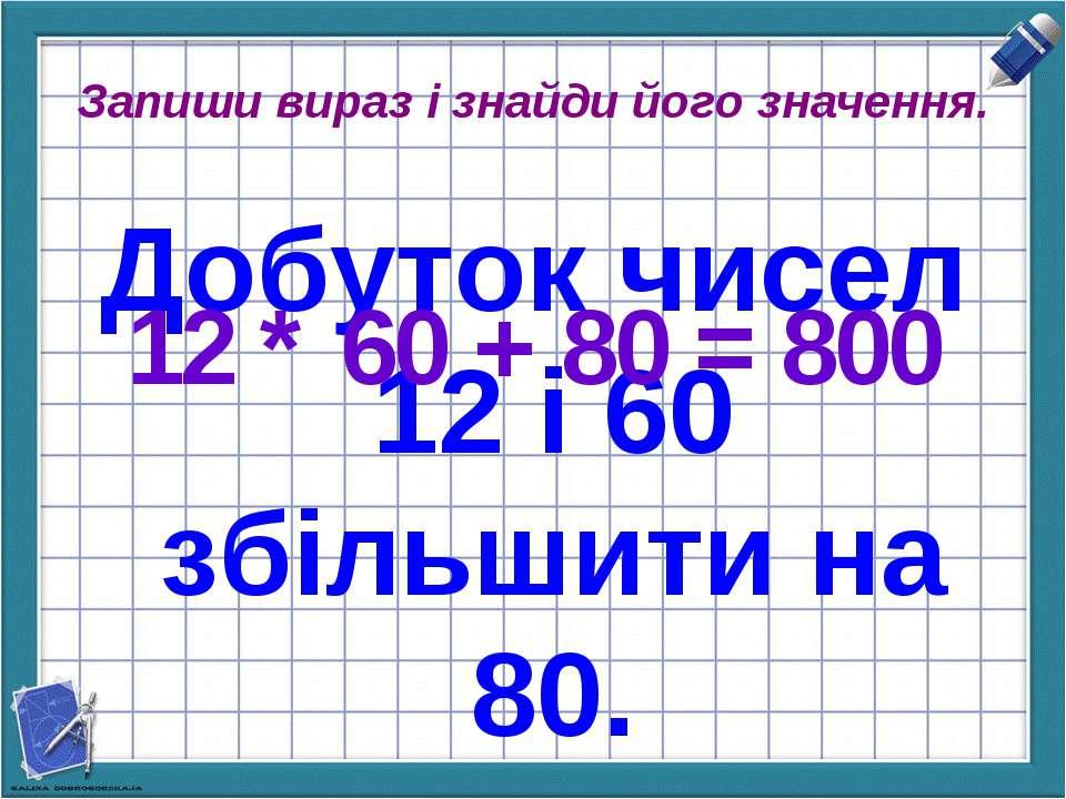 Запиши вираз і знайди його значення. Добуток чисел 12 і 60 збільшити на 80. 1...