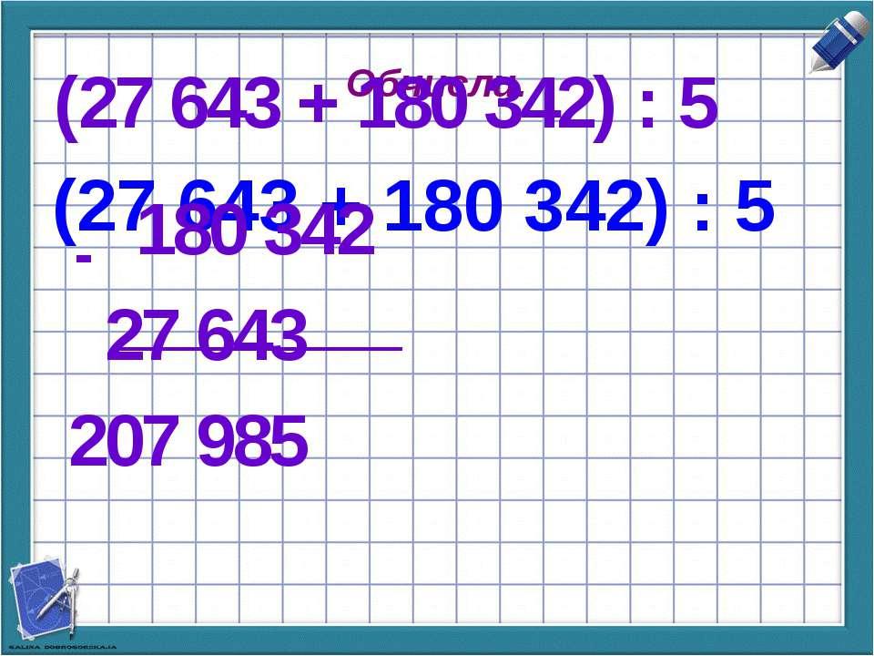 Обчисли. (27 643 + 180 342) : 5 (27 643 + 180 342) : 5 180 342 27 643 207 985 -