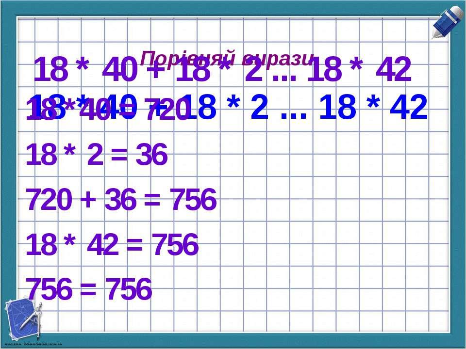 Порівняй вирази. 18 * 40 + 18 * 2 ... 18 * 42 18 * 40 + 18 * 2 ... 18 * 42 18...