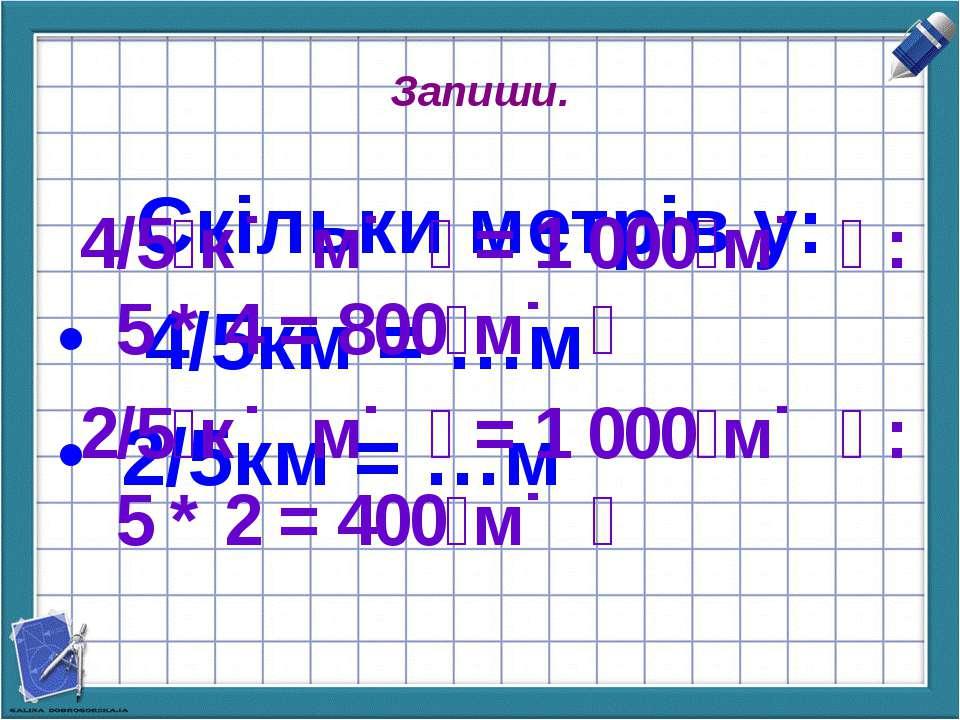 Запиши. Скільки метрів у: 4/5км = …м 2/5км = …м 4/5 к м = 1 000 м : 5 * 4 = 8...
