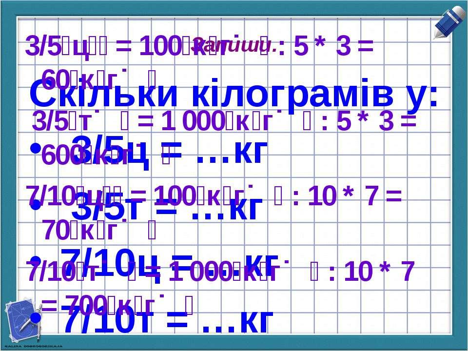 Запиши. Скільки кілограмів у: 3/5ц = …кг 3/5т = …кг 7/10ц = …кг 7/10т = …кг 3...
