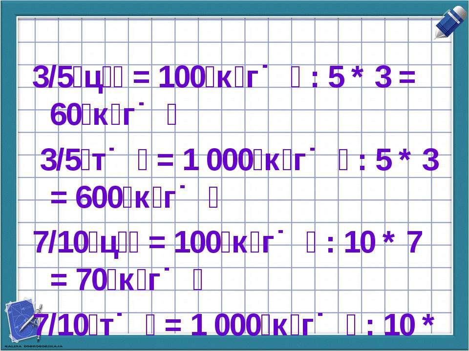 3/5 ц = 100 к г : 5 * 3 = 60 к г 3/5 т = 1 000 к г : 5 * 3 = 600 к г 7/10 ц =...