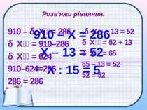 Розв'яжи рівняння. 910 – Х = 286 X – 13 = 52 Х : 15 = 5 910 – Х = 286 Х = 910...