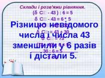 Склади і розв'яжи рівняння. Різницю невідомого числа і числа 43 зменшили у 6 ...