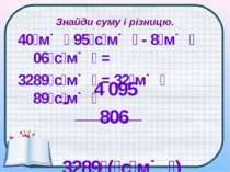 Знайди суму і різницю. 40 м 95 с м - 8 м 06 с м = 3289 с м = 32 м 89 с м 4 09...