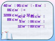 40 м 95 с м - 8 м 06 с м = 3289 с м = 32 м 89 с м 40 м 95 с м 8 м 06 с м 32 м...
