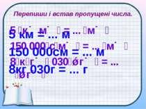 Перепиши і встав пропущені числа. 5 км = ... м 150 000см = ... м 8кг 030г = ....