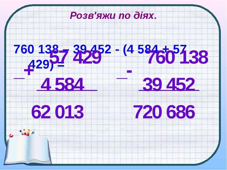Розв'яжи по діях. 760 138 – 39 452 - (4 584 + 57 429) = 57 429 4 584 62 013 _...