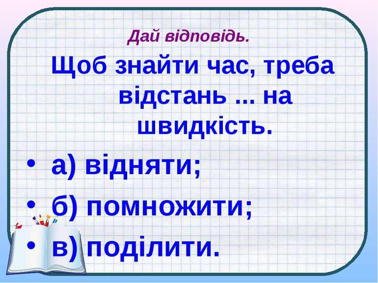 Дай відповідь. Щоб знайти час, треба відстань ... на швидкість. а) відняти; б...