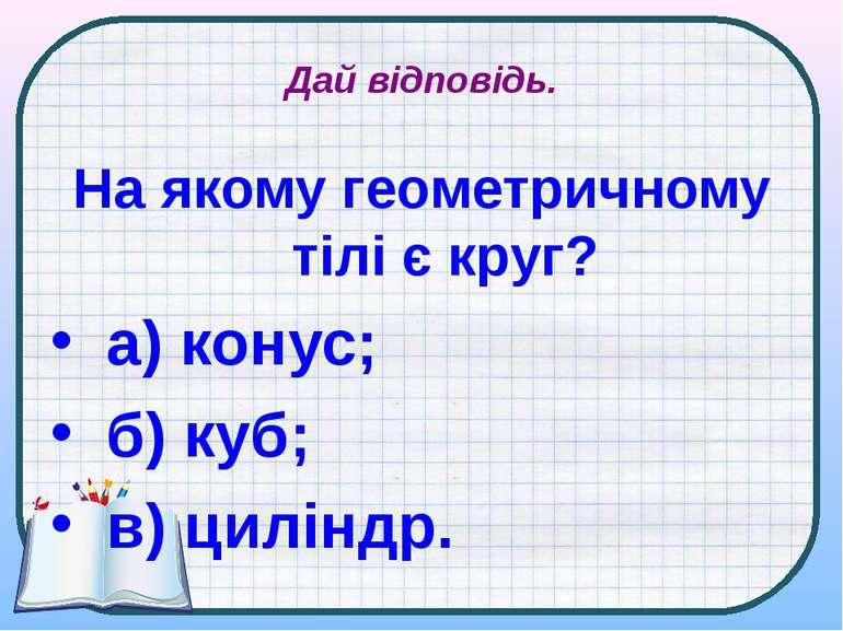 Дай відповідь. На якому геометричному тілі є круг? а) конус; б) куб; в) циліндр.