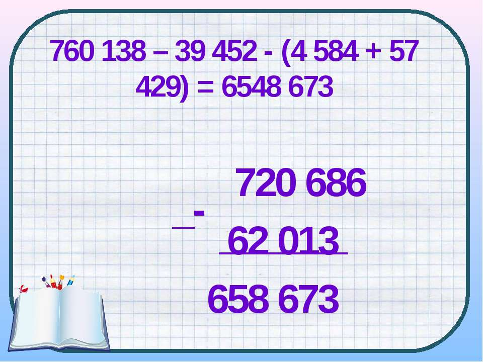 720 686 62 013 658 673 _- 760 138 – 39 452 - (4 584 + 57 429) = 6548 673