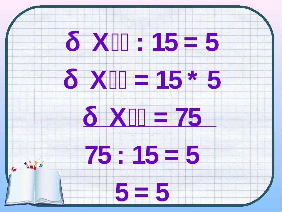 Х : 15 = 5 Х = 15 * 5 Х = 75 75 : 15 = 5 5 = 5