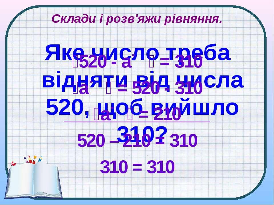 Склади і розв'яжи рівняння. Яке число треба відняти від числа 520, щоб вийшло...