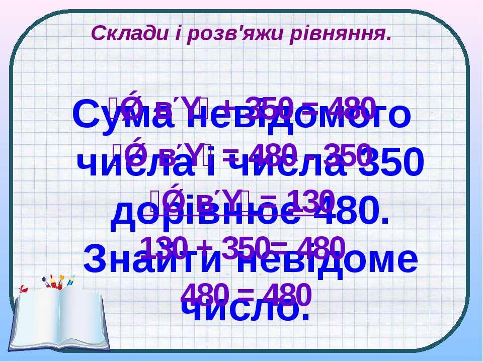Склади і розв'яжи рівняння. Сума невідомого числа і числа 350 дорівнює 480. З...