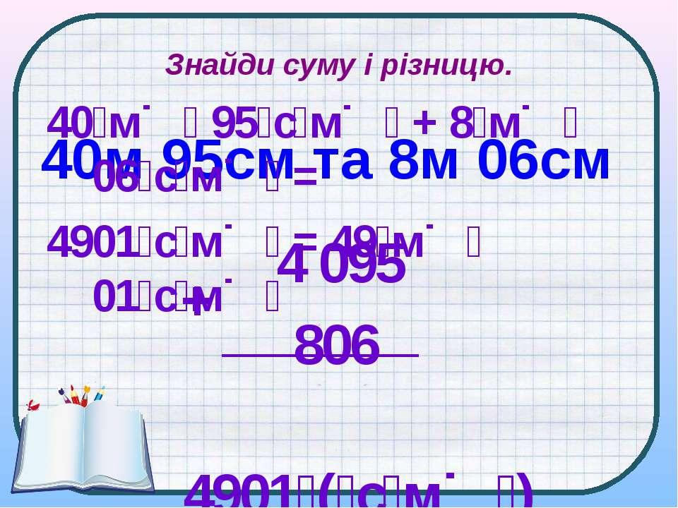 Знайди суму і різницю. 40м 95см та 8м 06см 40 м 95 с м + 8 м 06 с м = 4901 с ...
