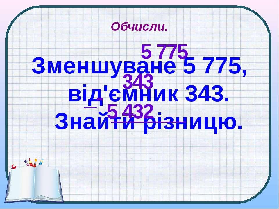 Обчисли. Зменшуване 5 775, від'ємник 343. Знайти різницю. 5 775 343 5 432 _-