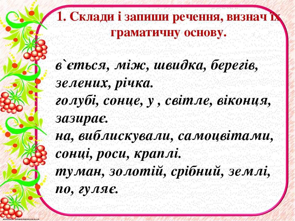 1. Склади і запиши речення, визнач їх граматичну основу. в`ється, мiж, швидка...