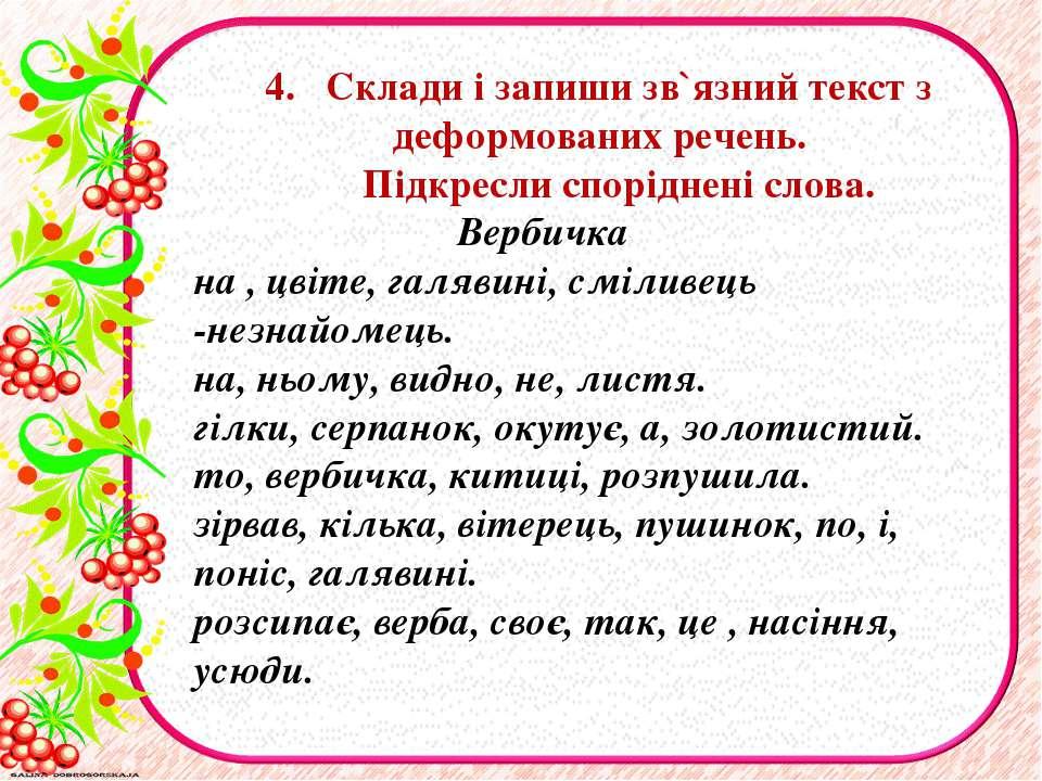 4. Склади i запиши зв`язний текст з деформованих речень. Підкресли спорiдненi...