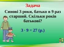 Задача Синові 3 роки, батько в 9 раз старший. Скільки років батькові? 3 · 9 =...
