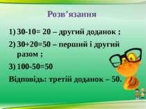 Розв'язання 30-10= 20 – другий доданок ; 30+20=50 – перший і другий разом ; 1...