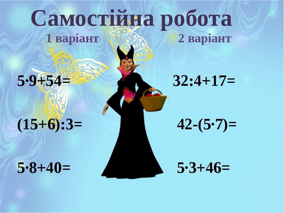 5·9+54= 32:4+17= (15+6):3= 42-(5·7)= 5·8+40= 5·3+46= Самостійна робота 1 варі...