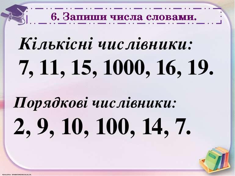 6. Запиши числа словами. Кількісні числівники: 7, 11, 15, 1000, 16, 19. Поряд...