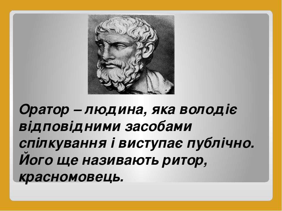 Оратор – людина, яка володіє відповідними засобами спілкування і виступає пуб...