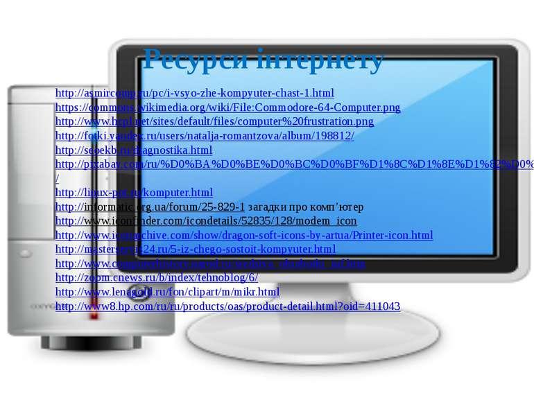 Ресурси інтернету  http://asmircomp.ru/pc/i-vsyo-zhe-kompyuter-chast-1.html ...