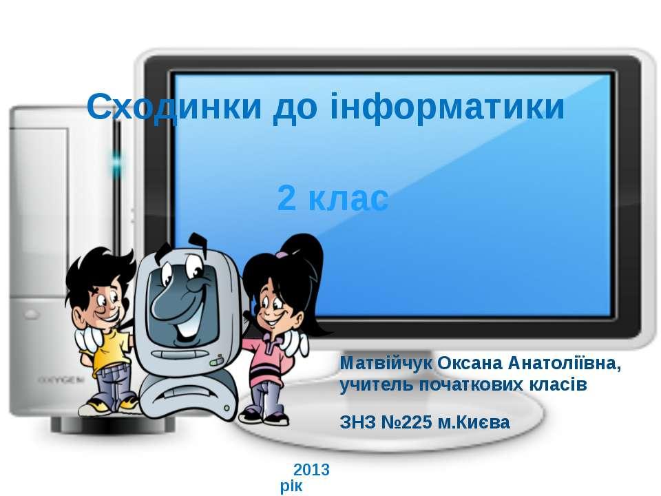 Сходинки до інформатики 2 клас Матвійчук Оксана Анатоліївна, учитель початков...