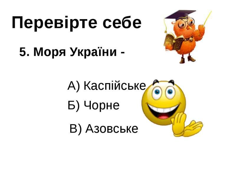 Перевірте себе 5. Моря України - А) Каспійське В) Азовське Б) Чорне