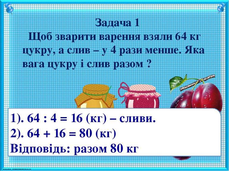 Задача 1 Щоб зварити варення взяли 64 кг цукру, а слив – у 4 рази менше. Яка ...