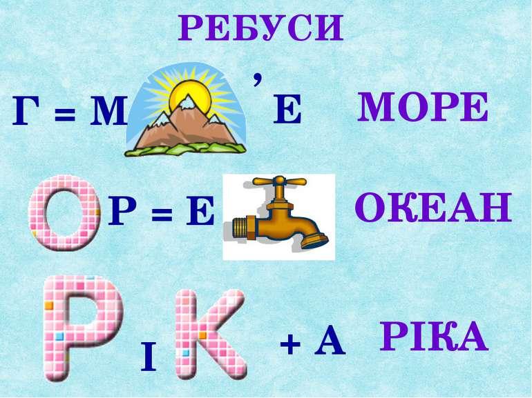 РЕБУСИ Г = М ' Е МОРЕ Р = Е ОКЕАН І + А РІКА
