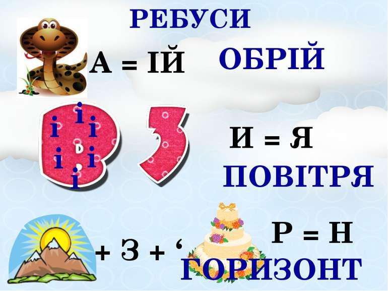 РЕБУСИ А = ІЙ ОБРІЙ + З + ' Р = Н ГОРИЗОНТ і і і і і і И = Я ПОВІТРЯ