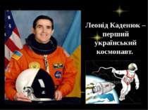 Леонід Каденюк – перший український космонавт.