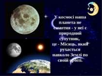 У космосі наша планета не самотня - у неї є природний супутник, це - Місяць, ...