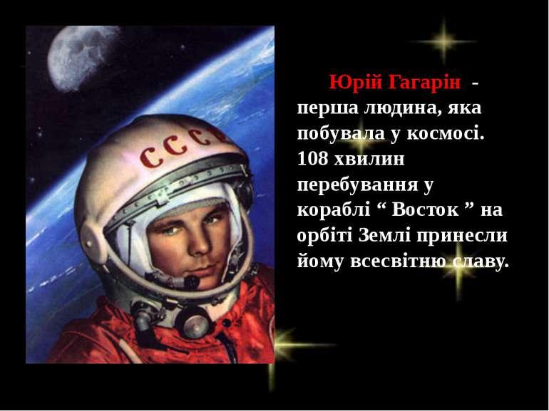 Юрій Гагарін - перша людина, яка побувала у космосі. 108 хвилин перебування у...