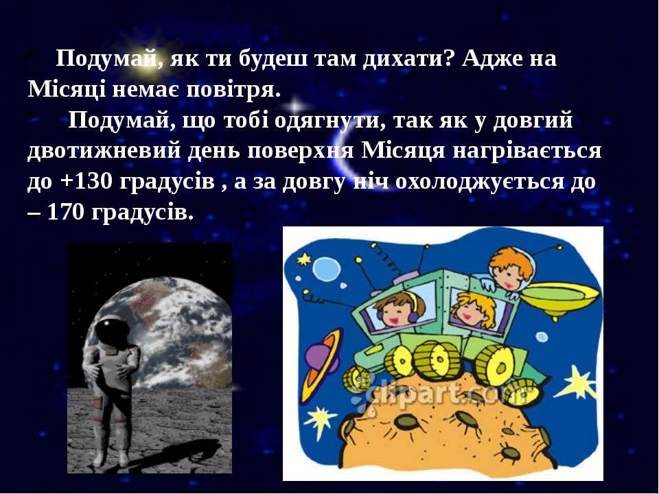 Подумай, як ти будеш там дихати? Адже на Місяці немає повітря. Подумай, що то...