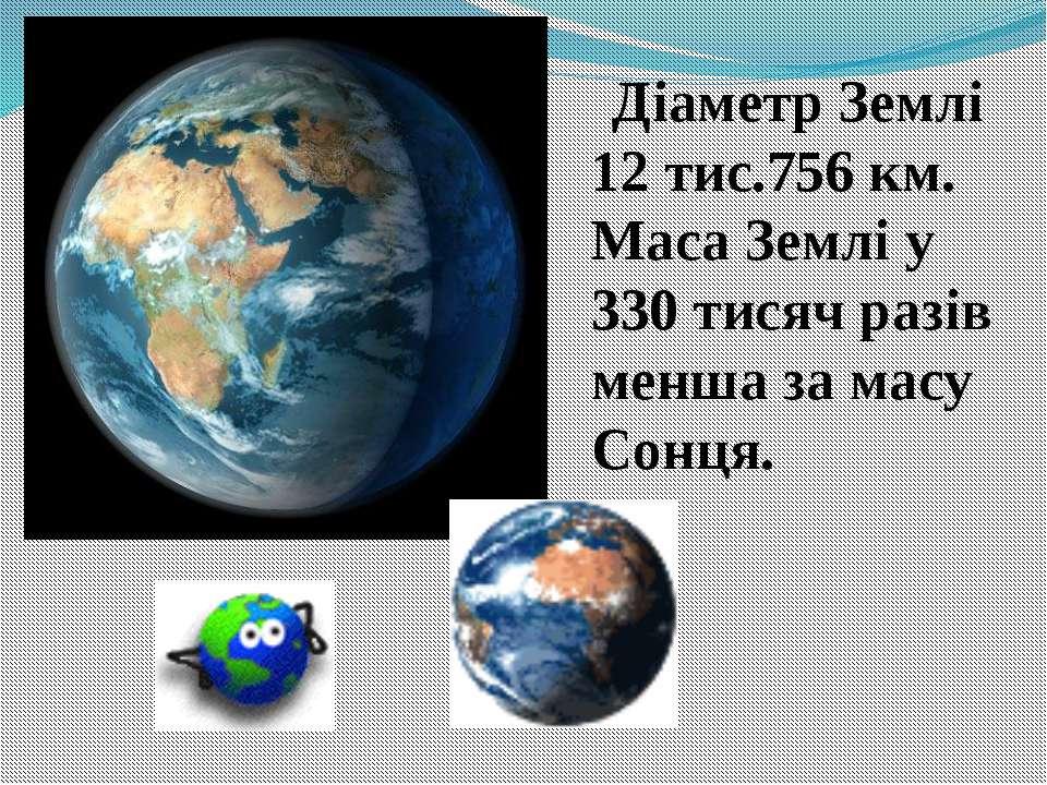 Діаметр Землі 12 тис.756 км. Маса Землі у 330 тисяч разів менша за масу Сонця.
