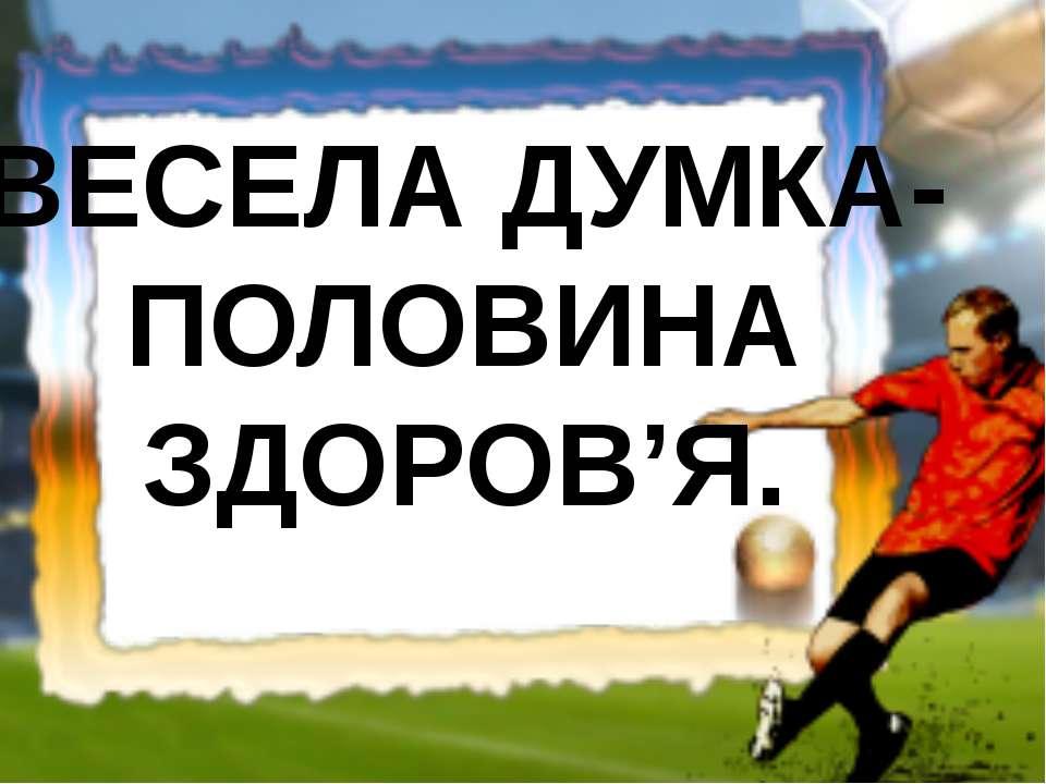 ВЕСЕЛА ДУМКА- ПОЛОВИНА ЗДОРОВ'Я.