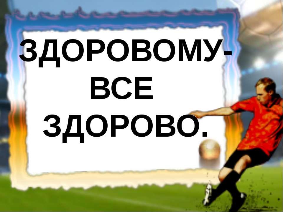 ЗДОРОВОМУ- ВСЕ ЗДОРОВО.
