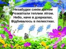 Незабудки синім цвітом Розквітали теплим літом. Небо, наче в дзеркалах, Відби...