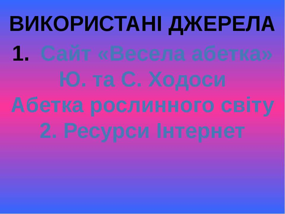 ВИКОРИСТАНІ ДЖЕРЕЛА Сайт «Весела абетка» Ю. та С. Ходоси Абетка рослинного св...