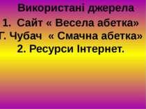 Використані джерела Сайт « Весела абетка» Г. Чубач « Смачна абетка» 2. Ресурс...