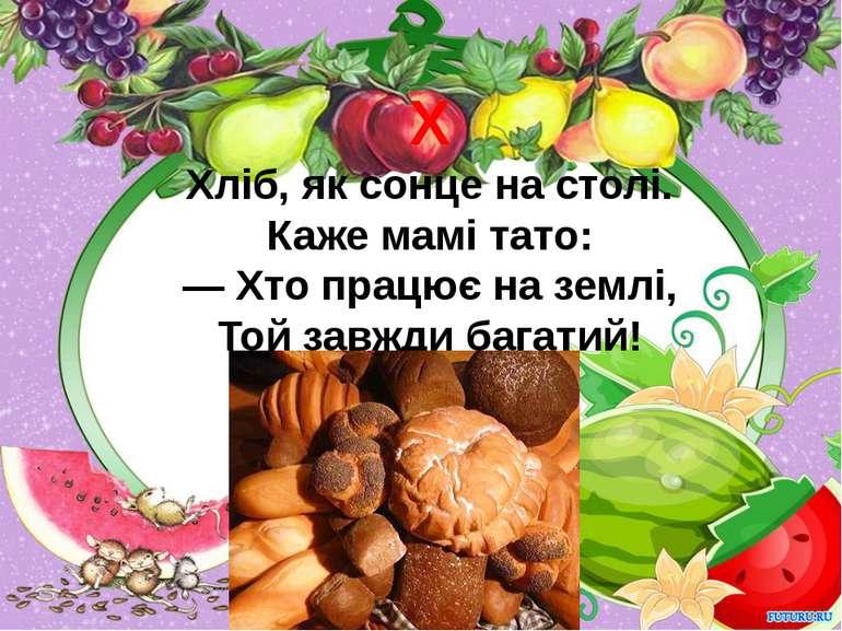 Х Хліб, як сонце на столі. Каже мамі тато: — Хто працює на землі, Той завжди ...