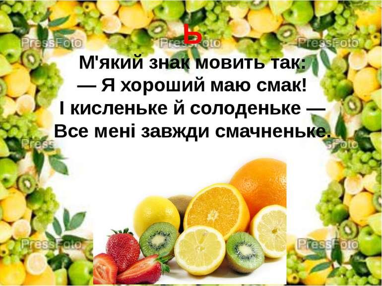 Ь М'який знак мовить так: — Я хороший маю смак! І кисленьке й солоденьке — Вс...