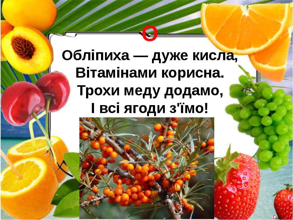 О Обліпиха — дуже кисла, Вітамінами корисна. Трохи меду додамо, І всі ягоди з...