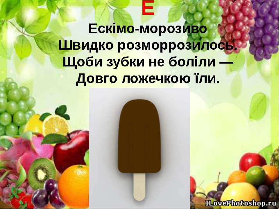 Е Ескімо-морозиво Швидко розморрозилось. Щоби зубки не боліли — Довго ложечко...