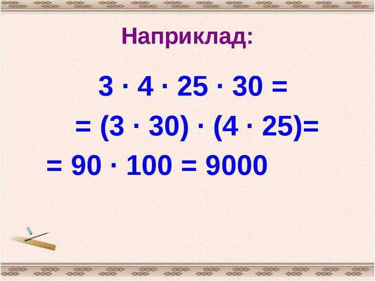 Наприклад: 3 · 4 · 25 · 30 = = (3 · 30) · (4 · 25)= = 90 · 100 = 9000