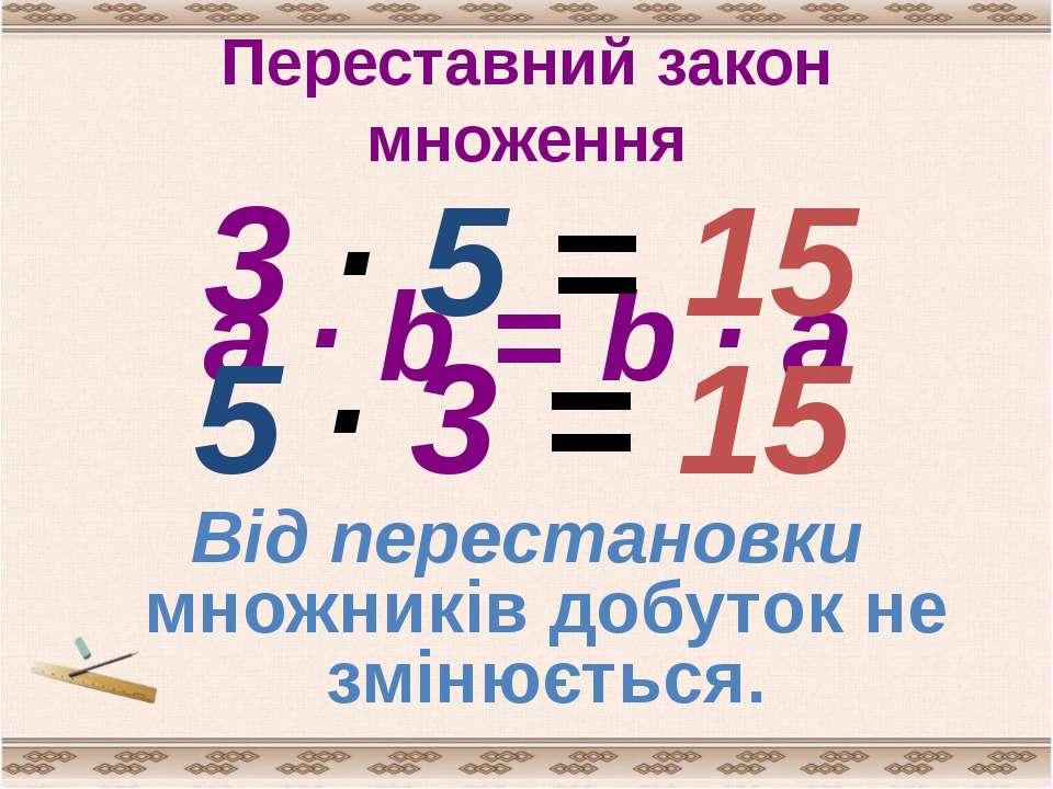 Переставний закон множення a · b = b · a 3 · 5 = 15 5 · 3 = 15 Від перестанов...